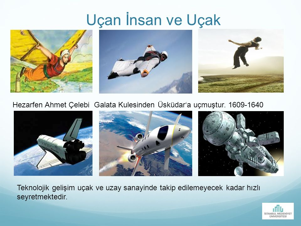 Uçan İnsan ve Uçak Hezarfen Ahmet Çelebi Galata Kulesinden Üsküdar'a uçmuştur. 1609-1640 Teknolojik gelişim uçak ve uzay sanayinde takip edilemeyecek