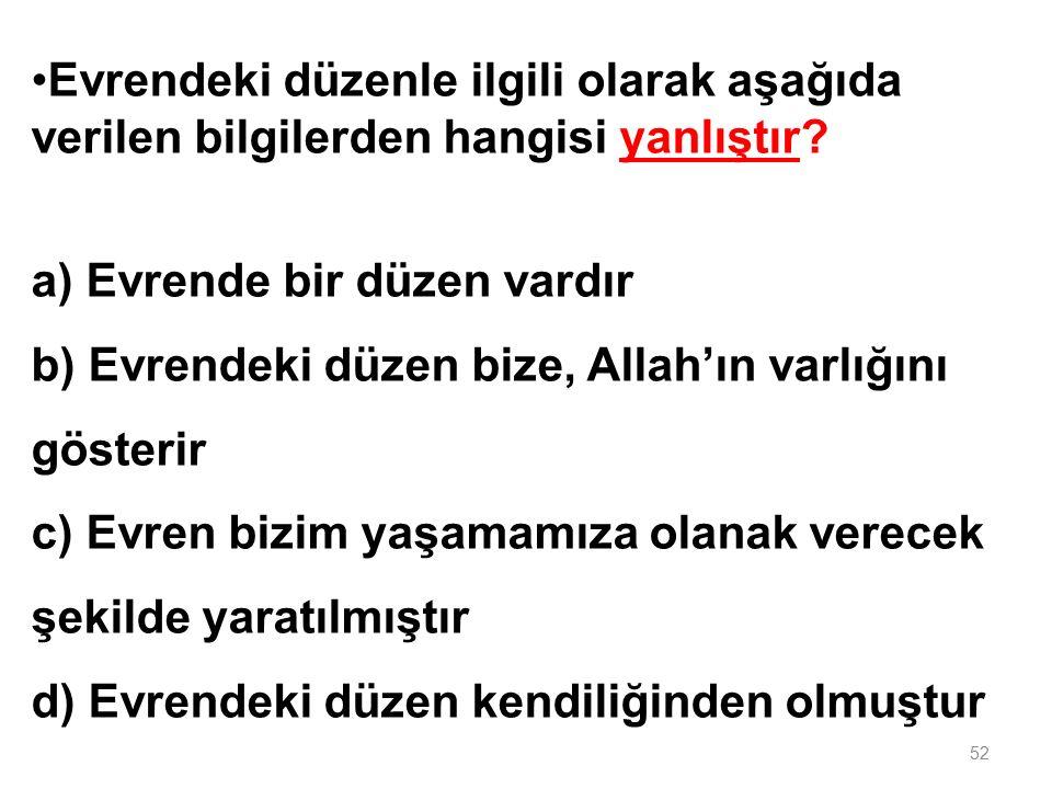 Aşağıda verilen bilgilerden hangisi yanlıştır? a) Allah'tan başka ilah yoktur b) Allah vardır ve birdir c) Evrende var olan her şey Allah'ın var olduğ