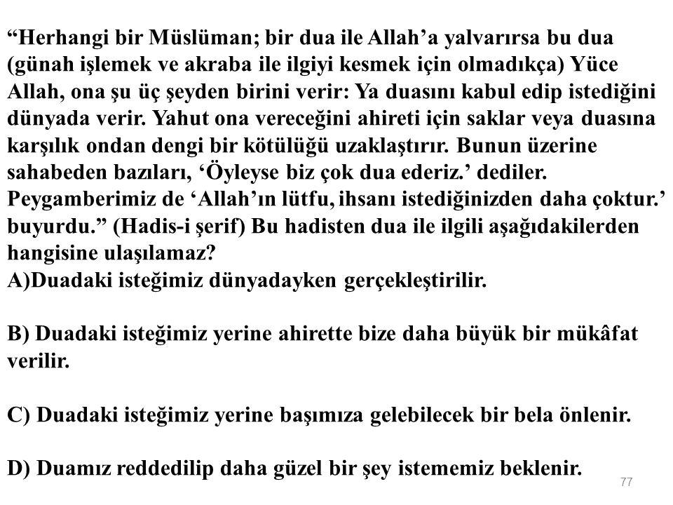 76 Dua ile ilgili aşağıda verilen bilgilerden hangisi yanlıştır? A)Dua ibadetin özüdür. B) Dua sadece Arapça olarak yapılmalıdır. C) Dua etmek Allah k
