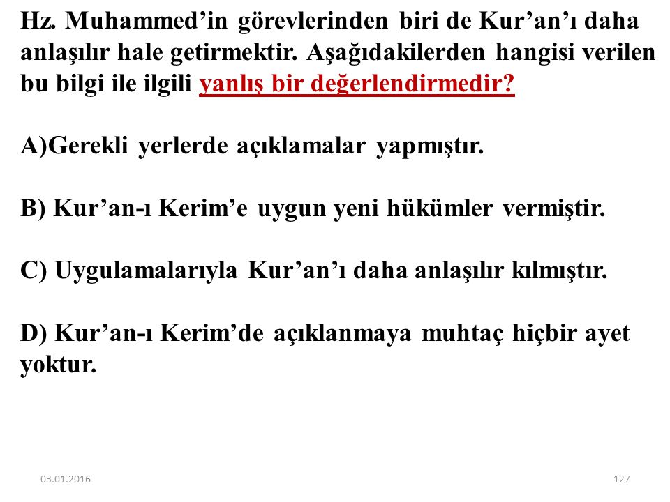 Aşağıdakilerden hangisi Hz. Muhammed (sav.)'in Kur'an-ı Kerim ayetlerini sözleri ve davranışlarıyla açıklamasına örnek olarak gösterilemez? A)Namazın