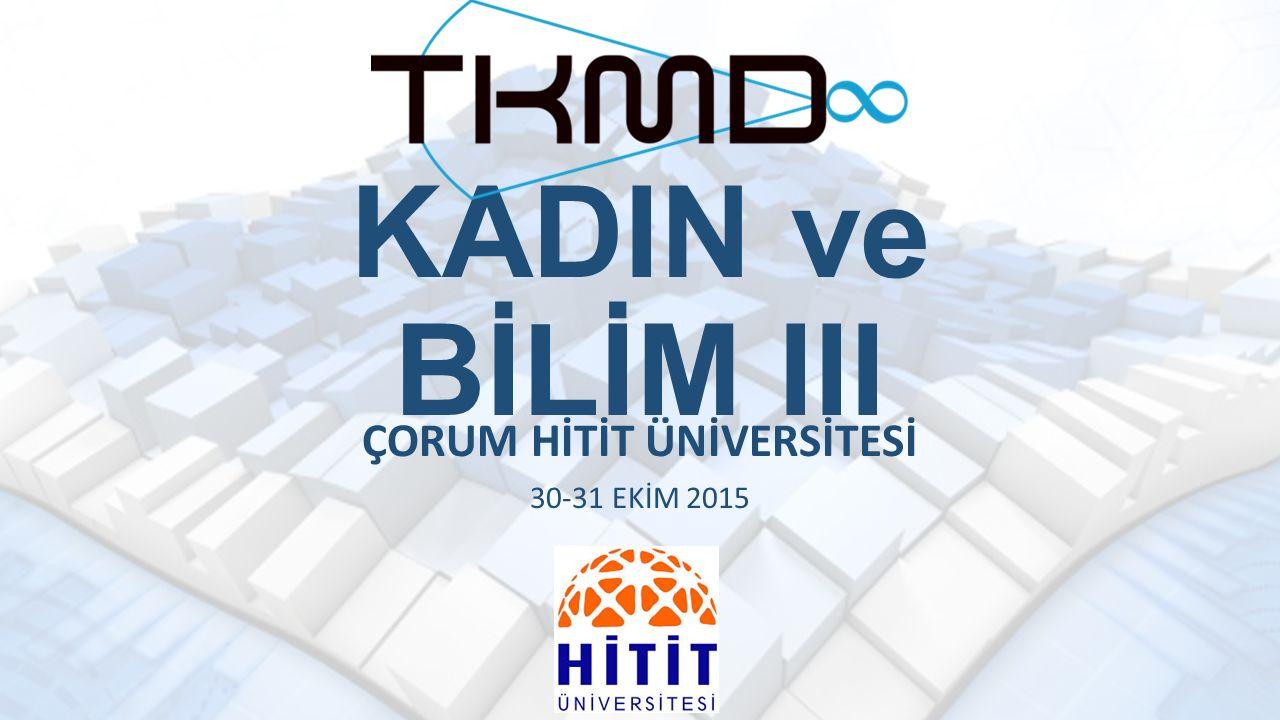 KADIN ve BİLİM III ÇORUM HİTİT ÜNİVERSİTESİ 30-31 EKİM 2015