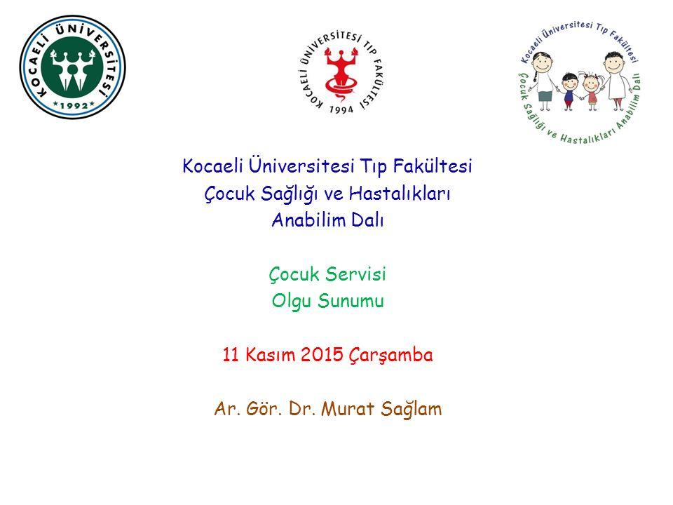 Kocaeli Üniversitesi Tıp Fakültesi Çocuk Sağlığı ve Hastalıkları Anabilim Dalı Çocuk Servisi Olgu Sunumu 11 Kasım 2015 Çarşamba Ar.