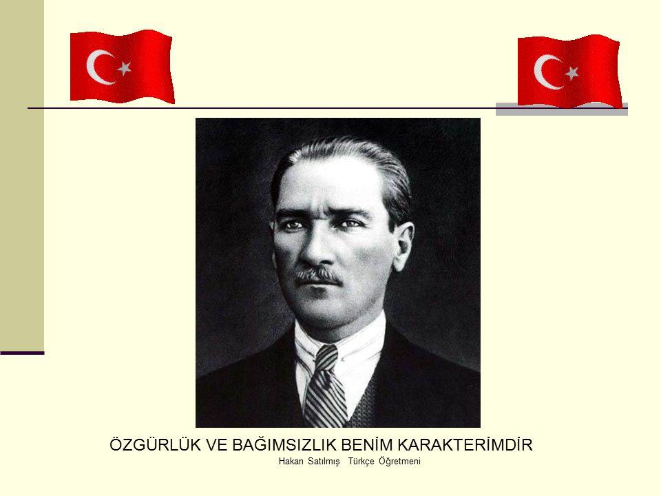 Hakan Satılmış Türkçe Öğretmeni ÖZGÜRLÜK VE BAĞIMSIZLIK BENİM KARAKTERİMDİR