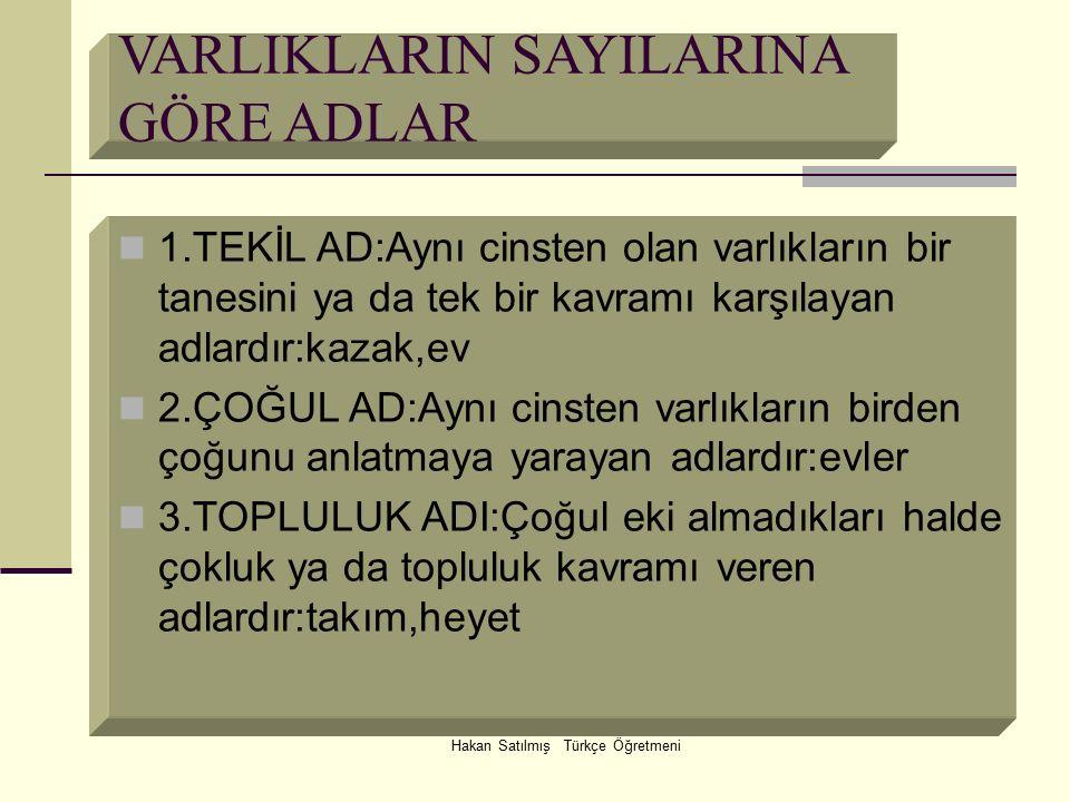 Hakan Satılmış Türkçe Öğretmeni VARLIKLARIN SAYILARINA GÖRE ADLAR 1.TEKİL AD:Aynı cinsten olan varlıkların bir tanesini ya da tek bir kavramı karşılay