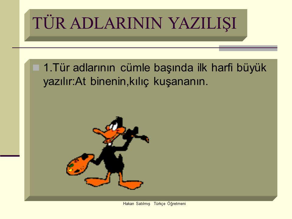 Hakan Satılmış Türkçe Öğretmeni TÜR ADLARININ YAZILIŞI 1.Tür adlarının cümle başında ilk harfi büyük yazılır:At binenin,kılıç kuşananın.