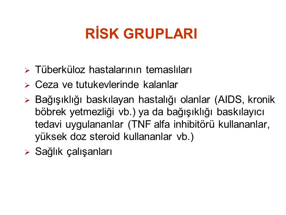 RİSK GRUPLARI  Tüberküloz hastalarının temaslıları  Ceza ve tutukevlerinde kalanlar  Bağışıklığı baskılayan hastalığı olanlar (AIDS, kronik böbrek