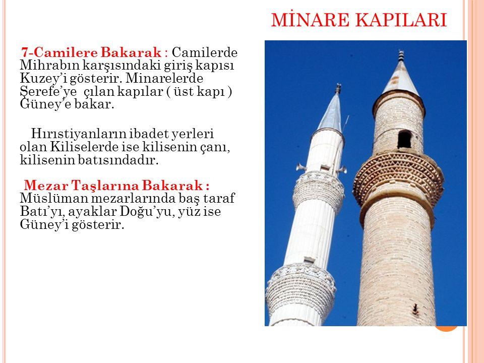 MİNARE KAPILARI 7-Camilere Bakarak : Camilerde Mihrabın karşısındaki giriş kapısı Kuzey'i gösterir. Minarelerde Şerefe'ye çılan kapılar ( üst kapı ) G