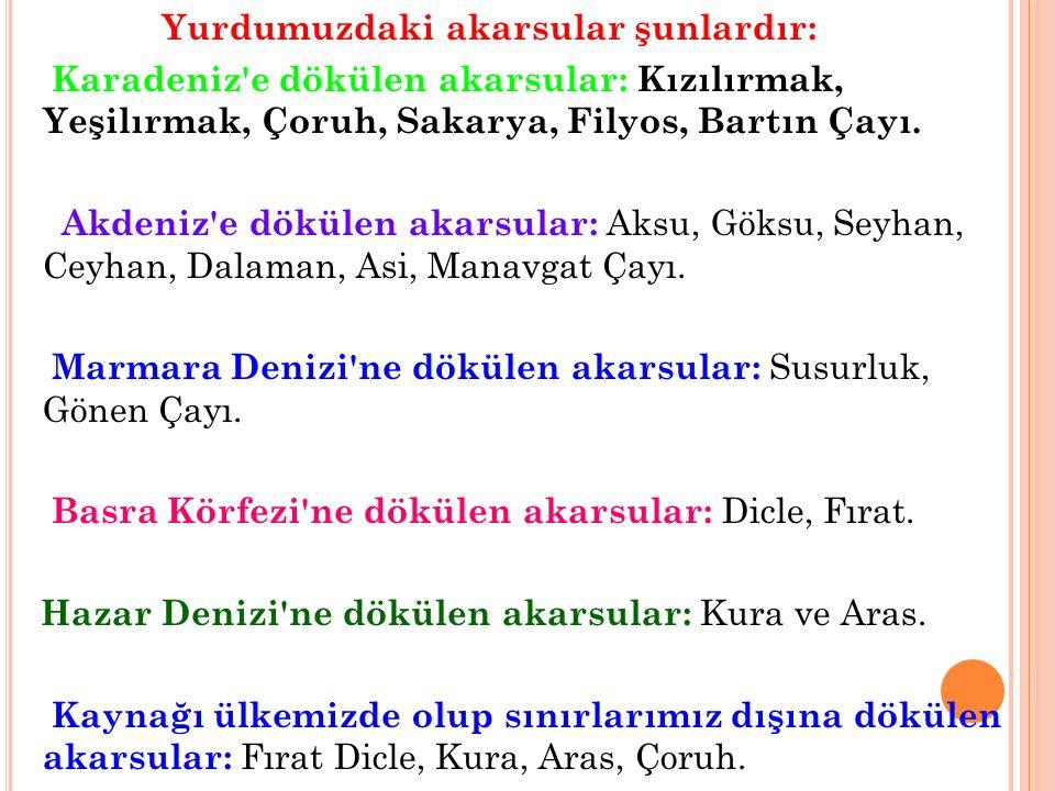 Yurdumuzdaki akarsular şunlardır: Karadeniz'e dökülen akarsular: Kızılırmak, Yeşilırmak, Çoruh, Sakarya, Filyos, Bartın Çayı. Akdeniz'e dökülen akarsu