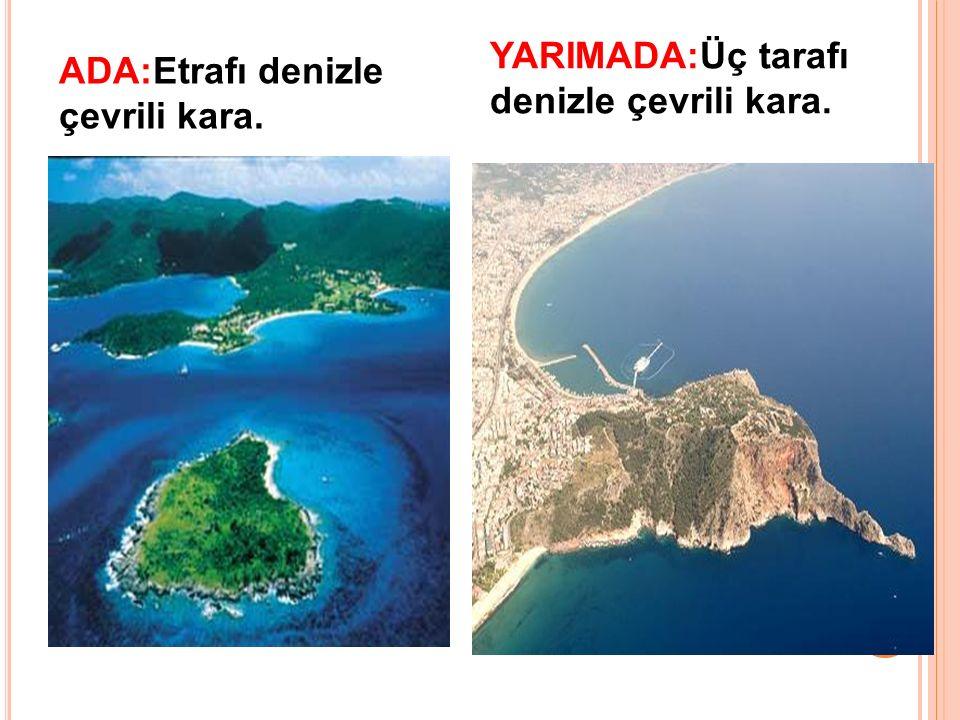 YARIMADA:Üç tarafı denizle çevrili kara. ADA:Etrafı denizle çevrili kara.