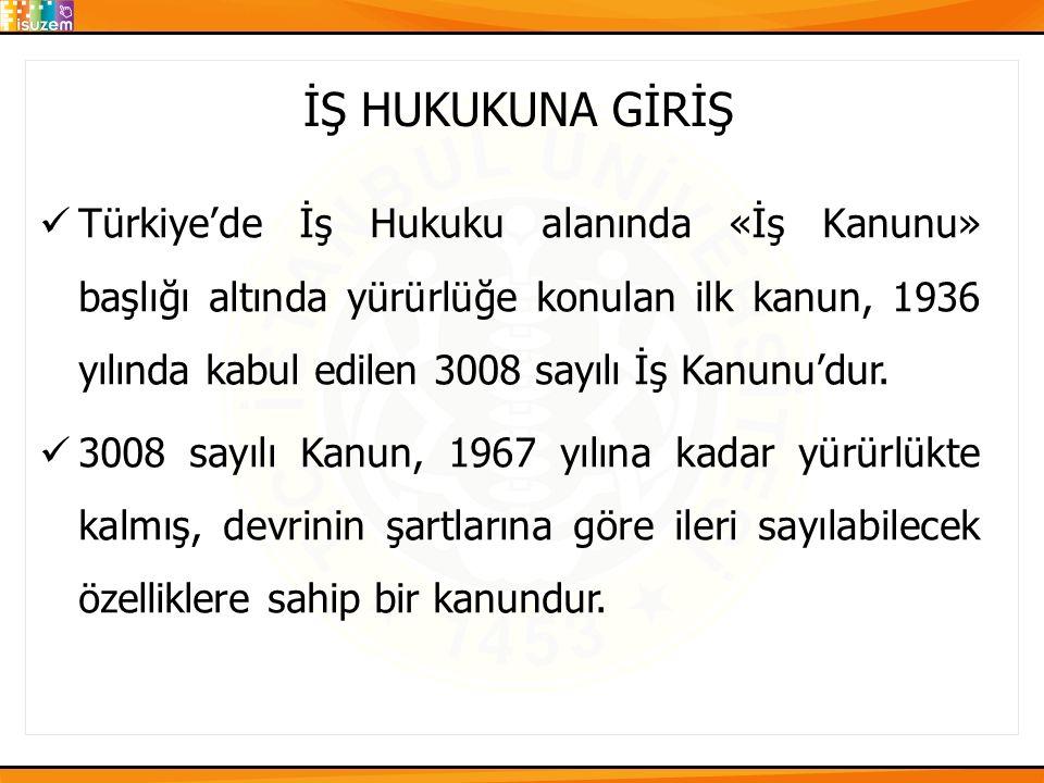 İŞ HUKUKUNA GİRİŞ Türkiye'de İş Hukuku alanında «İş Kanunu» başlığı altında yürürlüğe konulan ilk kanun, 1936 yılında kabul edilen 3008 sayılı İş Kanu