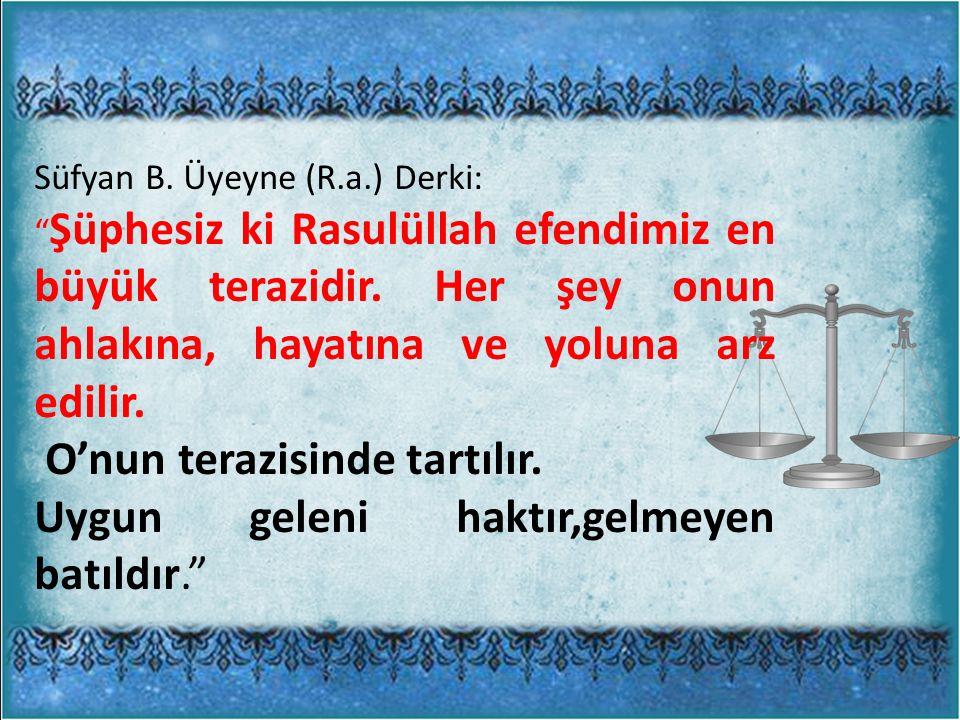 Süfyan B. Üyeyne (R.a.) Derki: Şüphesiz ki Rasulüllah efendimiz en büyük terazidir.