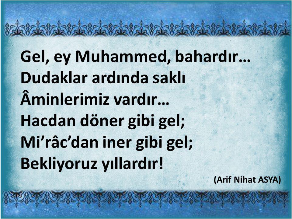 Gel, ey Muhammed, bahardır… Dudaklar ardında saklı Âminlerimiz vardır… Hacdan döner gibi gel; Mi'râc'dan iner gibi gel; Bekliyoruz yıllardır.