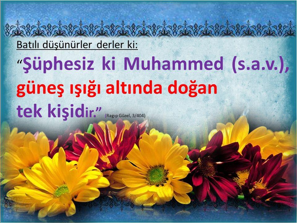Batılı düşünürler derler ki: Şüphesiz ki Muhammed (s.a.v.), güneş ışığı altında doğan tek kişid ir. (Ragıp Güzel, 3/404)