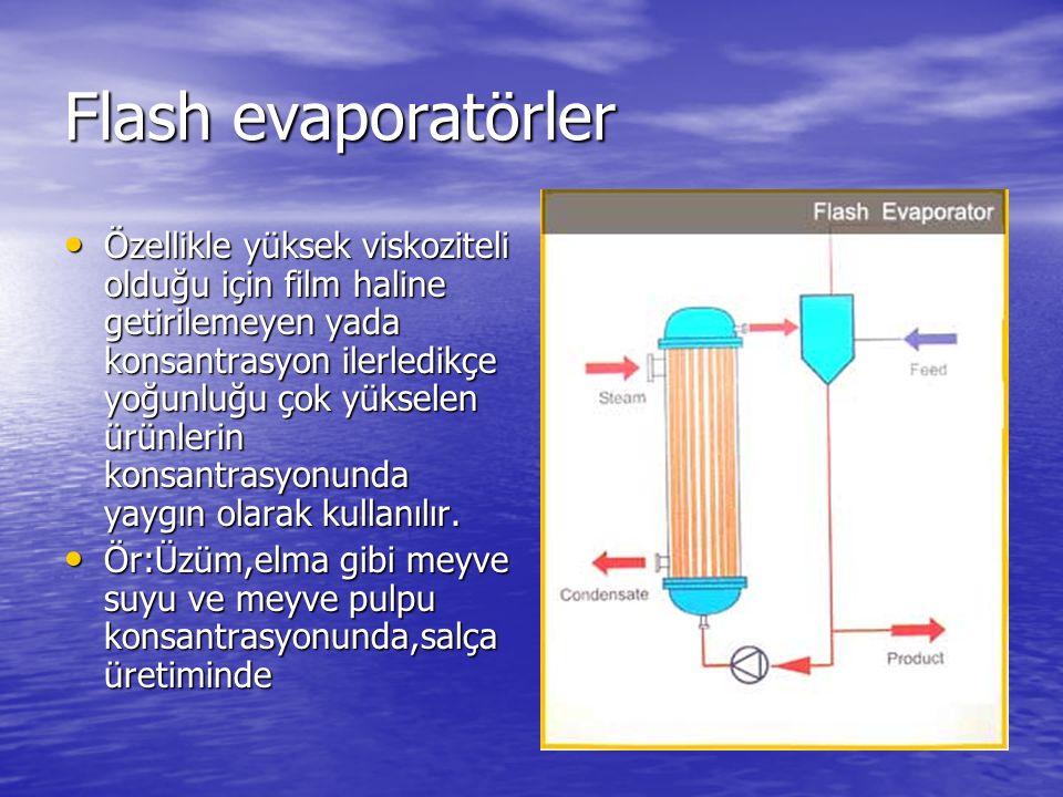 Flash evaporatörler Özellikle yüksek viskoziteli olduğu için film haline getirilemeyen yada konsantrasyon ilerledikçe yoğunluğu çok yükselen ürünlerin