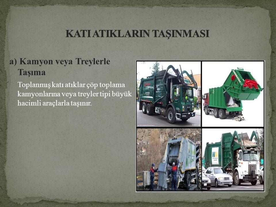 a) Kamyon veya Treylerle Taşıma Toplanmış katı atıklar çöp toplama kamyonlarına veya treyler tipi büyük hacimli araçlarla taşınır.