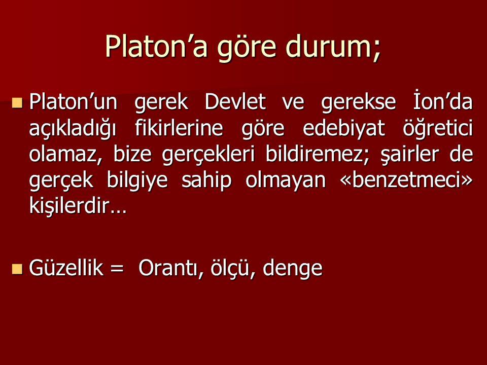 Platon'a göre durum; Platon'un gerek Devlet ve gerekse İon'da açıkladığı fikirlerine göre edebiyat öğretici olamaz, bize gerçekleri bildiremez; şairler de gerçek bilgiye sahip olmayan «benzetmeci» kişilerdir… Platon'un gerek Devlet ve gerekse İon'da açıkladığı fikirlerine göre edebiyat öğretici olamaz, bize gerçekleri bildiremez; şairler de gerçek bilgiye sahip olmayan «benzetmeci» kişilerdir… Güzellik = Orantı, ölçü, denge Güzellik = Orantı, ölçü, denge