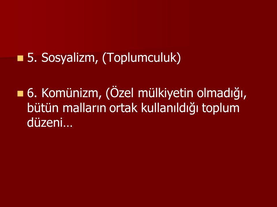 5. Sosyalizm, (Toplumculuk) 6. Komünizm, (Özel mülkiyetin olmadığı, bütün malların ortak kullanıldığı toplum düzeni…