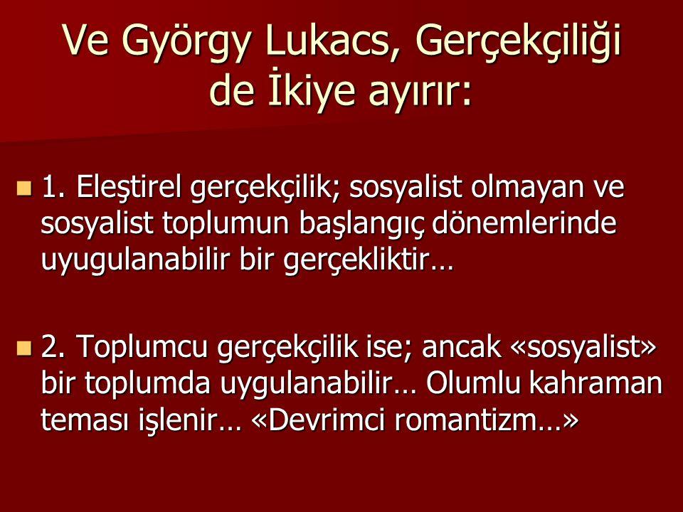 Ve György Lukacs, Gerçekçiliği de İkiye ayırır: 1. Eleştirel gerçekçilik; sosyalist olmayan ve sosyalist toplumun başlangıç dönemlerinde uyugulanabili