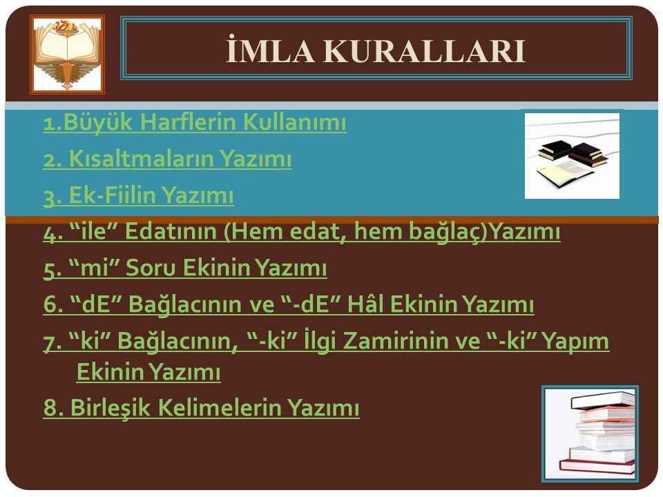 a)Ünsüz değişimi (yumuşaması) yazıya yansıtılır;ancak özel isimlerin yumuşaması yazıya yansıtılmaz.özel isimler *Kitapı (yanlış) kitabı (doğru) *Mehmed'in (yanlış) Mehmet'in (doğru) b)Sert ünsüzlerin benzeşmesi yazıya yansıtılır.Sert ünsüzlerin benzeşmesi *Dolapda (yanlış) dolapta (doğru) *2005'de (yanlış) 2005'te (doğru) 14) Ses Olaylarıyla İlgili Yazım Kuralları: