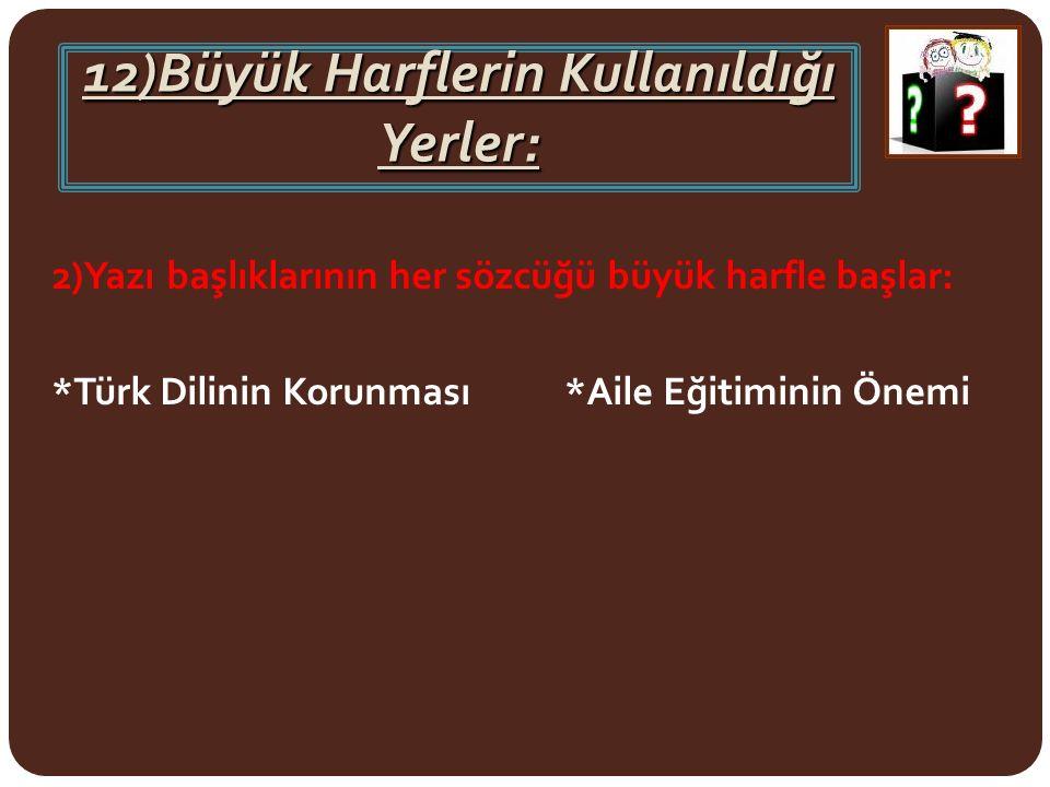 12)Büyük Harflerin Kullanıldığı Yerler: 2)Yazı başlıklarının her sözcüğü büyük harfle başlar: *Türk Dilinin Korunması *Aile Eğitiminin Önemi