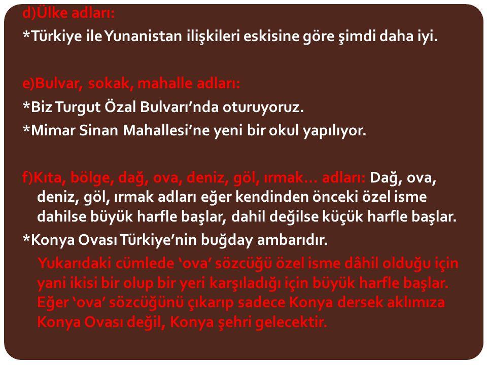 d)Ülke adları: *Türkiye ile Yunanistan ilişkileri eskisine göre şimdi daha iyi. e)Bulvar, sokak, mahalle adları: *Biz Turgut Özal Bulvarı'nda oturuyor