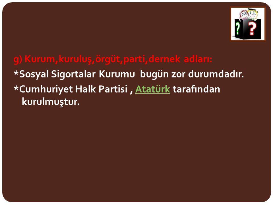 g) Kurum,kuruluş,örgüt,parti,dernek adları: *Sosyal Sigortalar Kurumu bugün zor durumdadır. *Cumhuriyet Halk Partisi, Atatürk tarafından kurulmuştur.A