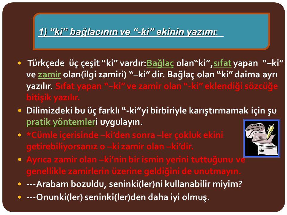 """Türkçede üç çeşit """"ki"""" vardır:Bağlaç olan""""ki"""",sıfat yapan """"–ki"""" ve zamir olan(ilgi zamiri) """"–ki"""" dir. Bağlaç olan """"ki"""" daima ayrı yazılır. Sıfat yapan"""