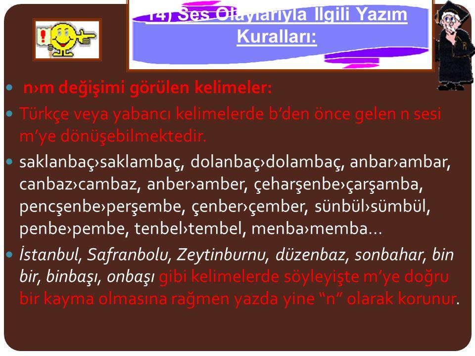 n›m değişimi görülen kelimeler: Türkçe veya yabancı kelimelerde b'den önce gelen n sesi m'ye dönüşebilmektedir. saklanbaç›saklambaç, dolanbaç›dolambaç