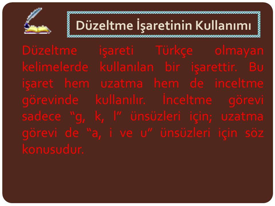 Düzeltme İşaretinin Kullanımı Düzeltme işareti Türkçe olmayan kelimelerde kullanılan bir işarettir. Bu işaret hem uzatma hem de inceltme görevinde kul
