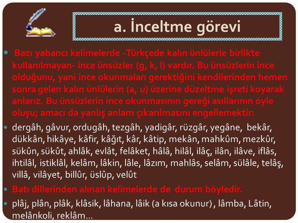 a. İnceltme görevi Bazı yabancı kelimelerde -Türkçede kalın ünlülerle birlikte kullanılmayan- ince ünsüzler (g, k, l) vardır. Bu ünsüzlerin ince olduğ