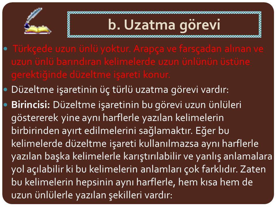 b. Uzatma görevi Türkçede uzun ünlü yoktur. Arapça ve farsçadan alınan ve uzun ünlü barındıran kelimelerde uzun ünlünün üstüne gerektiğinde düzeltme i