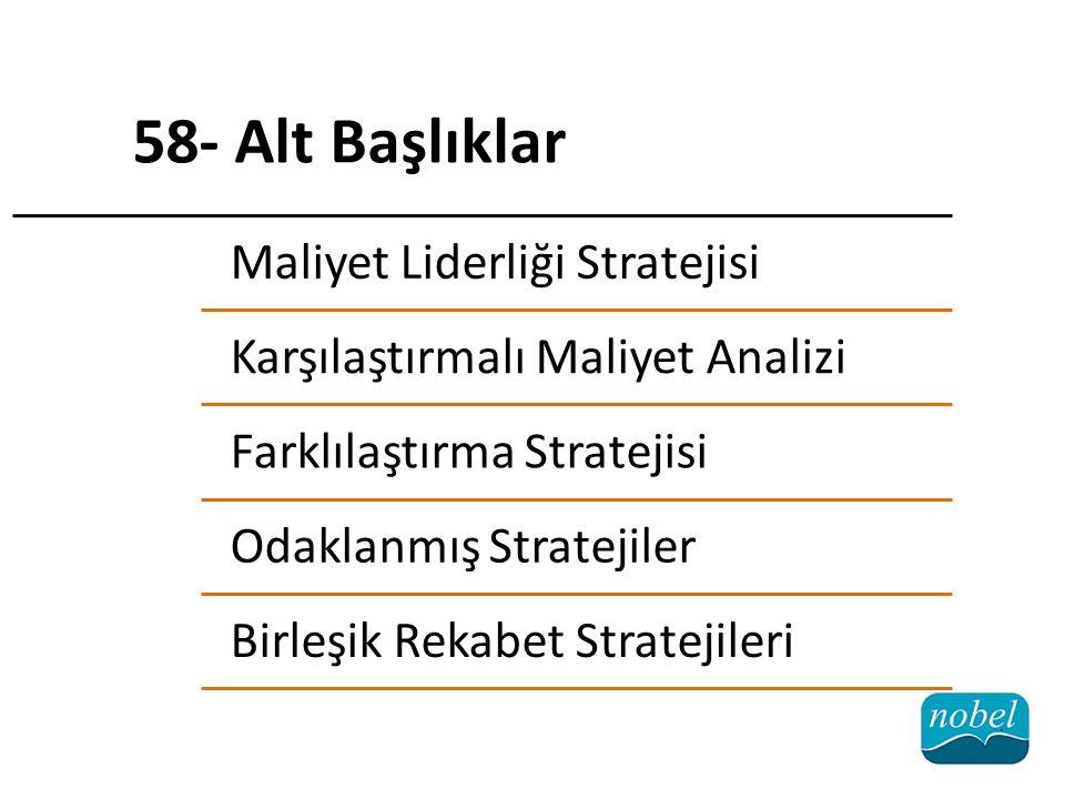 Maliyet Liderliği Stratejisi Karşılaştırmalı Maliyet Analizi Farklılaştırma Stratejisi Odaklanmış Stratejiler Birleşik Rekabet Stratejileri 58- Alt Başlıklar