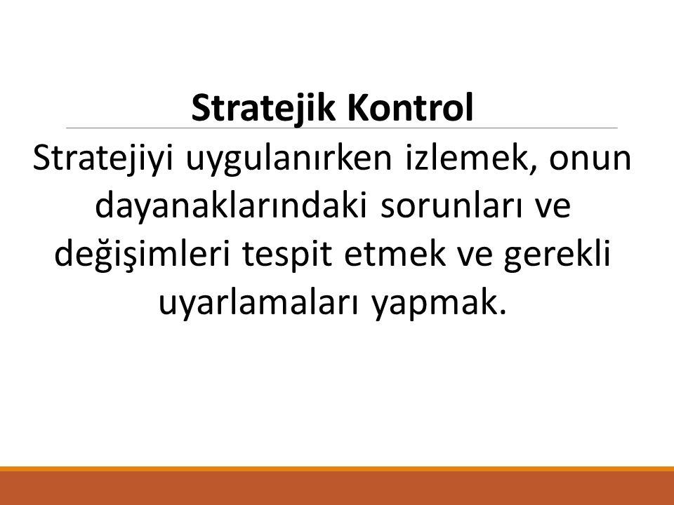 Stratejik Kontrol Stratejiyi uygulanırken izlemek, onun dayanaklarındaki sorunları ve değişimleri tespit etmek ve gerekli uyarlamaları yapmak.