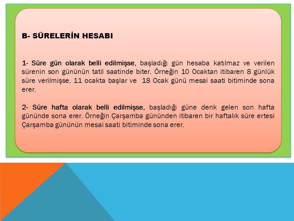 B- SÜRELERİN HESABI 1- Süre gün olarak belli edilmişse, başladığı gün hesaba katılmaz ve verilen sürenin son gününün tatil saatinde biter. Örneğin 10