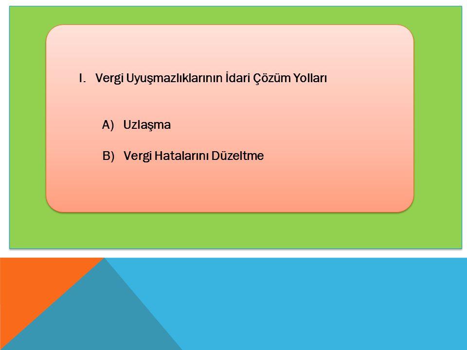 I. Vergi Uyuşmazlıklarının İdari Çözüm Yolları A) Uzlaşma B) Vergi Hatalarını Düzeltme I. Vergi Uyuşmazlıklarının İdari Çözüm Yolları A) Uzlaşma B) Ve