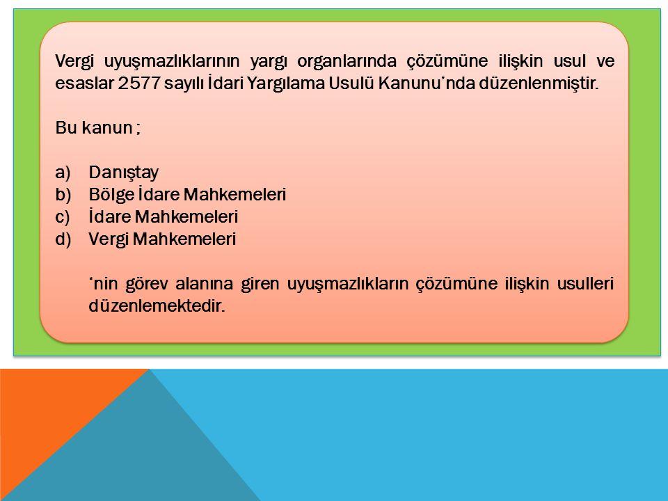 Vergi uyuşmazlıklarının yargı organlarında çözümüne ilişkin usul ve esaslar 2577 sayılı İdari Yargılama Usulü Kanunu'nda düzenlenmiştir. Bu kanun ; a)