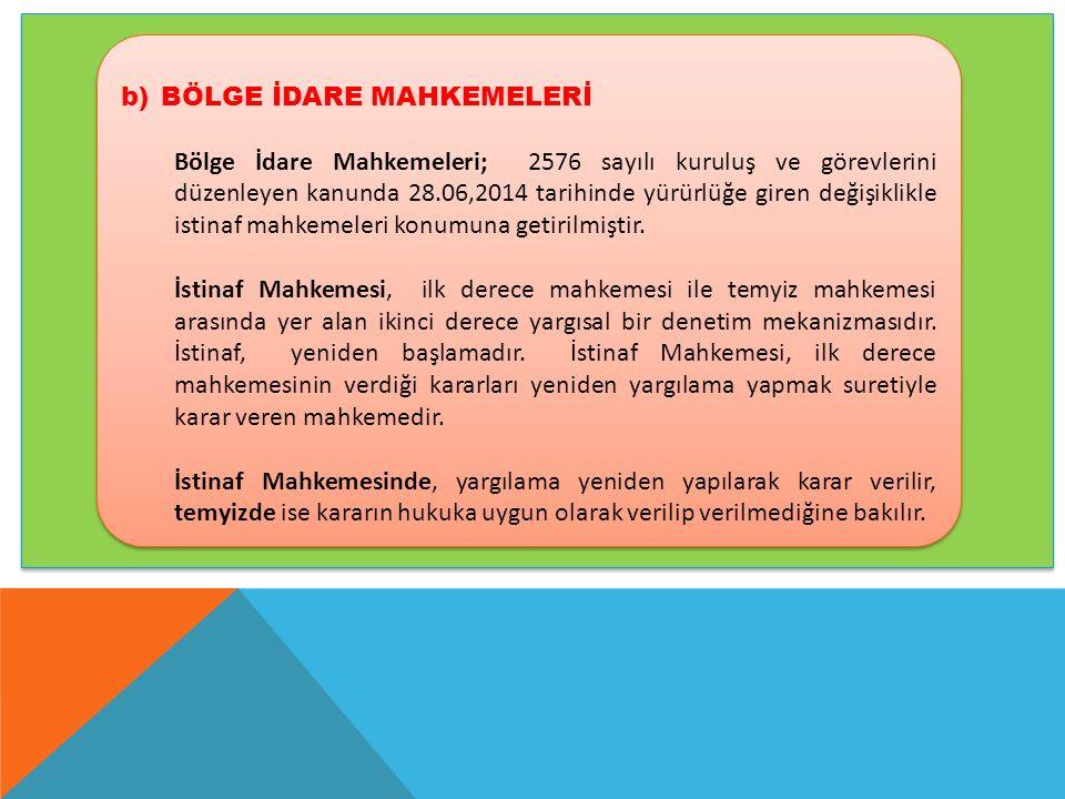 b)BÖLGE İDARE MAHKEMELERİ Bölge İdare Mahkemeleri; 2576 sayılı kuruluş ve görevlerini düzenleyen kanunda 28.06,2014 tarihinde yürürlüğe giren değişiklikle istinaf mahkemeleri konumuna getirilmiştir.