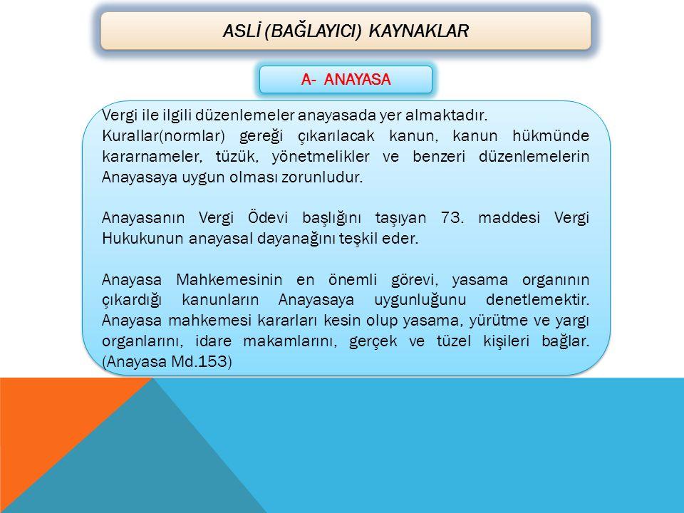 ASLİ (BAĞLAYICI) KAYNAKLAR A- ANAYASA Vergi ile ilgili düzenlemeler anayasada yer almaktadır. Kurallar(normlar) gereği çıkarılacak kanun, kanun hükmün