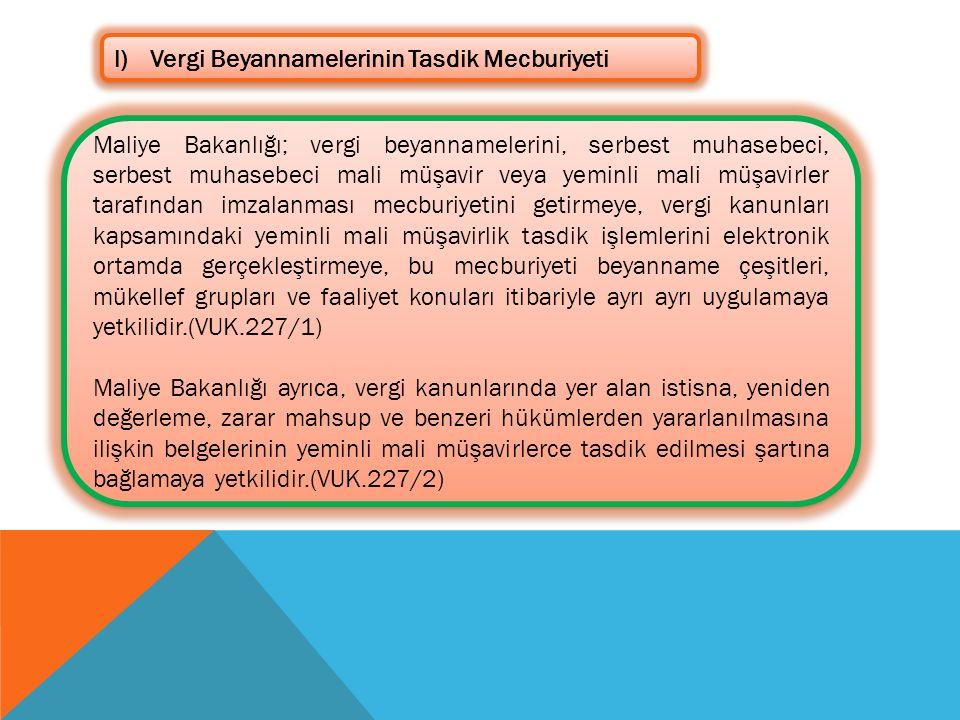 l)Vergi Beyannamelerinin Tasdik Mecburiyeti Maliye Bakanlığı; vergi beyannamelerini, serbest muhasebeci, serbest muhasebeci mali müşavir veya yeminli mali müşavirler tarafından imzalanması mecburiyetini getirmeye, vergi kanunları kapsamındaki yeminli mali müşavirlik tasdik işlemlerini elektronik ortamda gerçekleştirmeye, bu mecburiyeti beyanname çeşitleri, mükellef grupları ve faaliyet konuları itibariyle ayrı ayrı uygulamaya yetkilidir.(VUK.227/1) Maliye Bakanlığı ayrıca, vergi kanunlarında yer alan istisna, yeniden değerleme, zarar mahsup ve benzeri hükümlerden yararlanılmasına ilişkin belgelerinin yeminli mali müşavirlerce tasdik edilmesi şartına bağlamaya yetkilidir.(VUK.227/2) Maliye Bakanlığı; vergi beyannamelerini, serbest muhasebeci, serbest muhasebeci mali müşavir veya yeminli mali müşavirler tarafından imzalanması mecburiyetini getirmeye, vergi kanunları kapsamındaki yeminli mali müşavirlik tasdik işlemlerini elektronik ortamda gerçekleştirmeye, bu mecburiyeti beyanname çeşitleri, mükellef grupları ve faaliyet konuları itibariyle ayrı ayrı uygulamaya yetkilidir.(VUK.227/1) Maliye Bakanlığı ayrıca, vergi kanunlarında yer alan istisna, yeniden değerleme, zarar mahsup ve benzeri hükümlerden yararlanılmasına ilişkin belgelerinin yeminli mali müşavirlerce tasdik edilmesi şartına bağlamaya yetkilidir.(VUK.227/2)