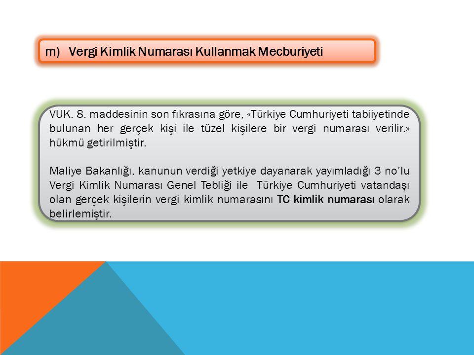 m)Vergi Kimlik Numarası Kullanmak Mecburiyeti VUK. 8. maddesinin son fıkrasına göre, «Türkiye Cumhuriyeti tabiiyetinde bulunan her gerçek kişi ile tüz