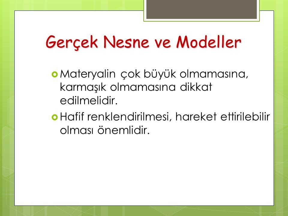 Gerçek Nesne ve Modeller  Materyalin çok büyük olmamasına, karmaşık olmamasına dikkat edilmelidir.