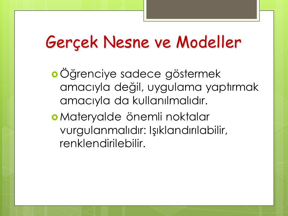 Gerçek Nesne ve Modeller  Öğrenciye sadece göstermek amacıyla değil, uygulama yaptırmak amacıyla da kullanılmalıdır.