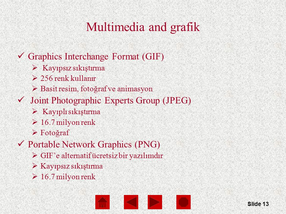 Slide 13 Multimedia and grafik Graphics Interchange Format (GIF)  Kayıpsız sıkıştırma  256 renk kullanır  Basit resim, fotoğraf ve animasyon Joint
