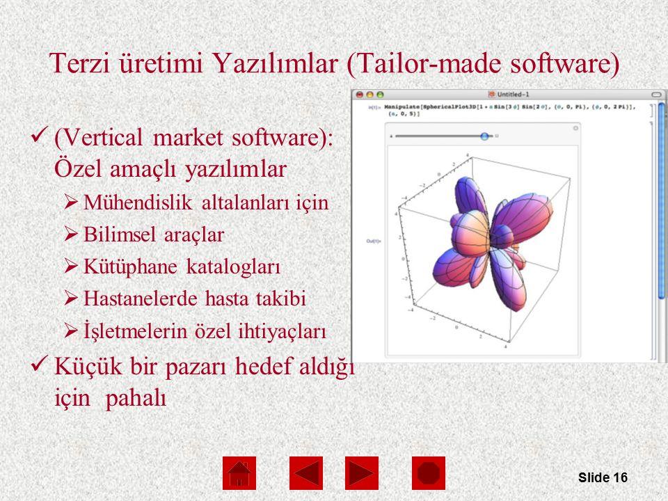 Slide 16 Terzi üretimi Yazılımlar (Tailor-made software) (Vertical market software): Özel amaçlı yazılımlar  Mühendislik altalanları için  Bilimsel araçlar  Kütüphane katalogları  Hastanelerde hasta takibi  İşletmelerin özel ihtiyaçları Küçük bir pazarı hedef aldığı için pahalı