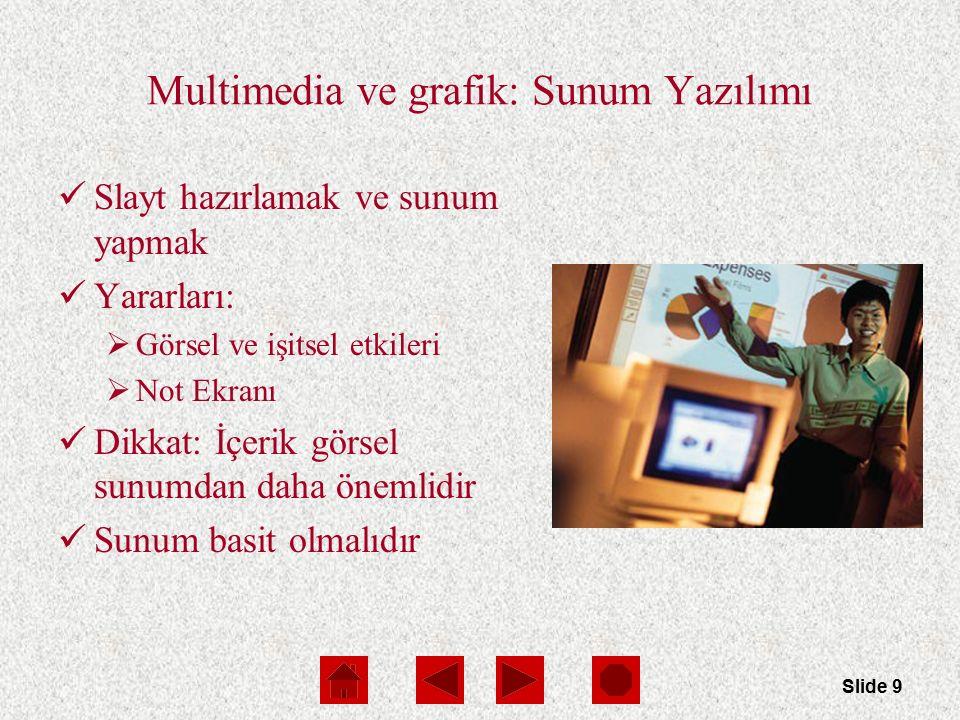 Slide 9 Multimedia ve grafik: Sunum Yazılımı Slayt hazırlamak ve sunum yapmak Yararları:  Görsel ve işitsel etkileri  Not Ekranı Dikkat: İçerik görsel sunumdan daha önemlidir Sunum basit olmalıdır