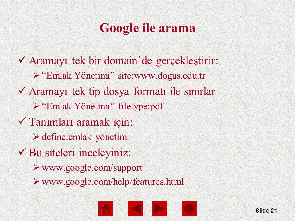 Slide 21 Google ile arama Aramayı tek bir domain'de gerçekleştirir:  Emlak Yönetimi site:www.dogus.edu.tr Aramayı tek tip dosya formatı ile sınırlar  Emlak Yönetimi filetype:pdf Tanımları aramak için:  define:emlak yönetimi Bu siteleri inceleyiniz:  www.google.com/support  www.google.com/help/features.html