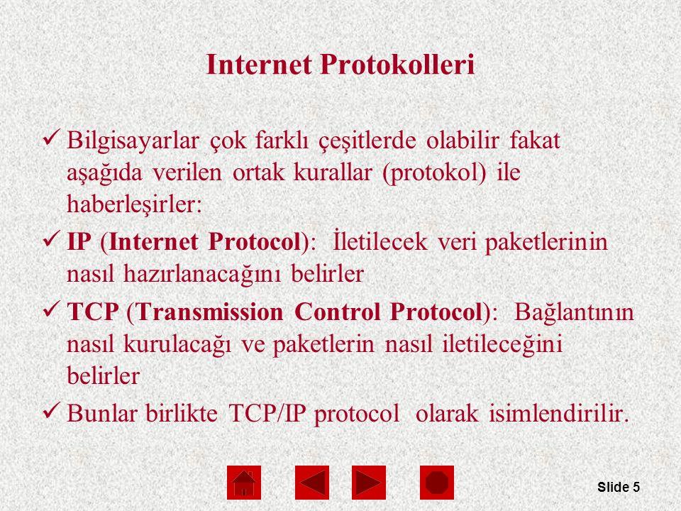 Slide 5 Internet Protokolleri Bilgisayarlar çok farklı çeşitlerde olabilir fakat aşağıda verilen ortak kurallar (protokol) ile haberleşirler: IP (Internet Protocol): İletilecek veri paketlerinin nasıl hazırlanacağını belirler TCP (Transmission Control Protocol): Bağlantının nasıl kurulacağı ve paketlerin nasıl iletileceğini belirler Bunlar birlikte TCP/IP protocol olarak isimlendirilir.