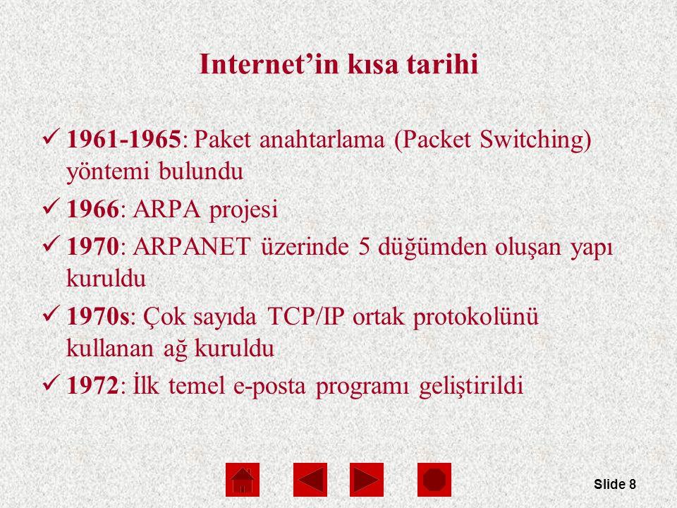 Slide 8 Internet'in kısa tarihi 1961-1965: Paket anahtarlama (Packet Switching) yöntemi bulundu 1966: ARPA projesi 1970: ARPANET üzerinde 5 düğümden oluşan yapı kuruldu 1970s: Çok sayıda TCP/IP ortak protokolünü kullanan ağ kuruldu 1972: İlk temel e-posta programı geliştirildi