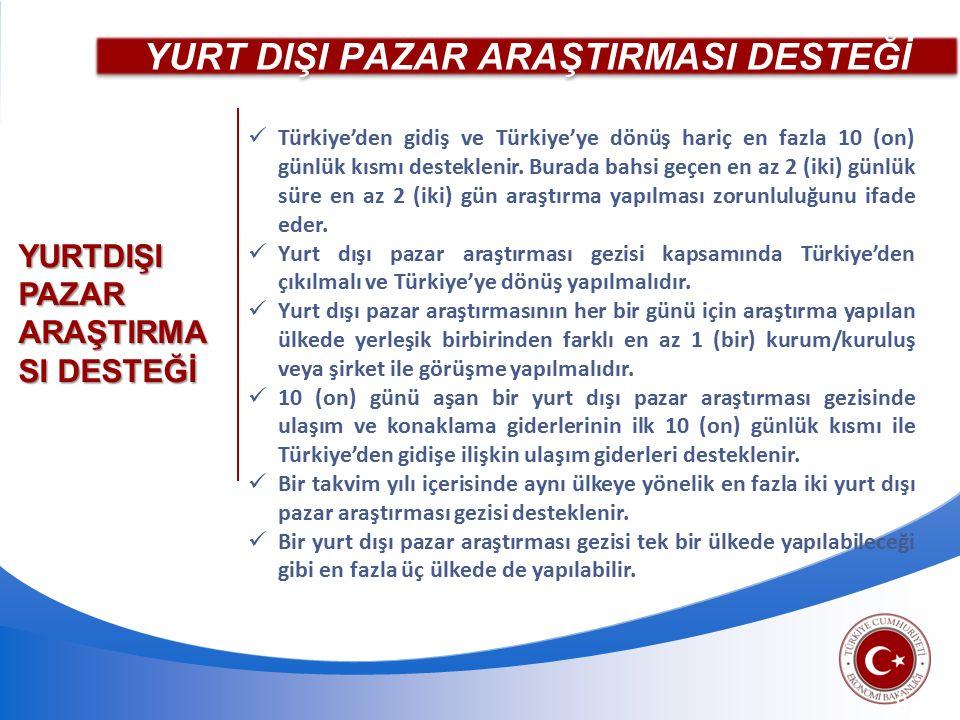YURT DIŞI PAZAR ARAŞTIRMASI DESTEĞİ 8 Türkiye'den gidiş ve Türkiye'ye dönüş hariç en fazla 10 (on) günlük kısmı desteklenir.