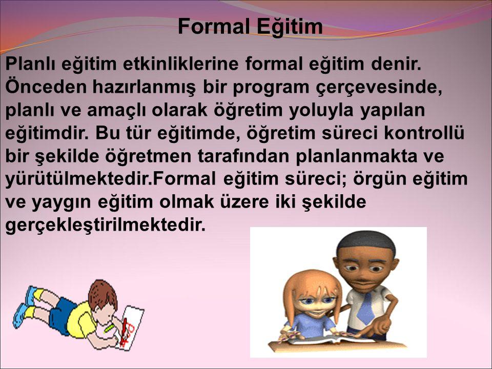 Formal Eğitim Planlı eğitim etkinliklerine formal eğitim denir. Önceden hazırlanmış bir program çerçevesinde, planlı ve amaçlı olarak öğretim yoluyla